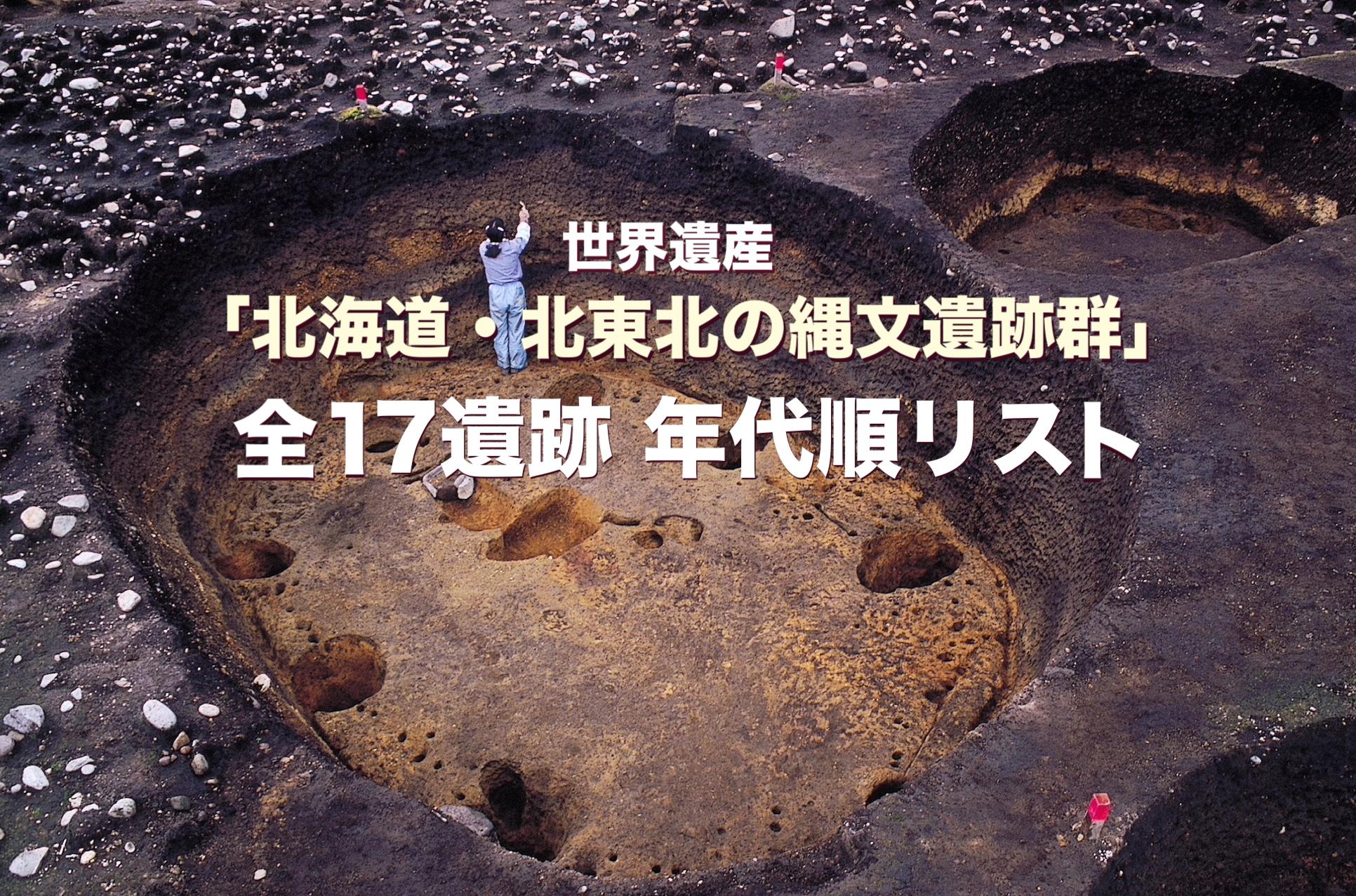 世界遺産「北海道・北東北の縄文遺跡群」 全17遺跡 年代順リスト