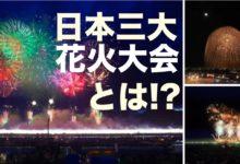 死ぬまでには見たい 日本三大花火大会とは!?